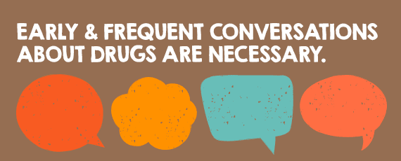 Early and frequent conversations about drugs are necessary.